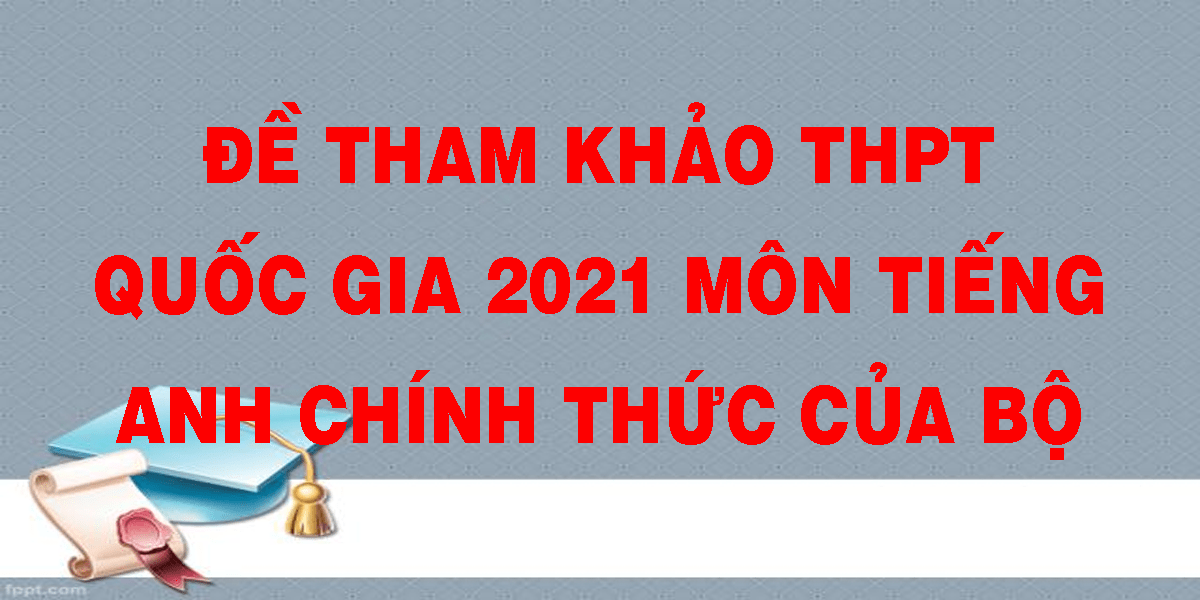 de-tham-kham-thpt-quoc-gia-2021-mon-tieng-anh-chinh-thuc-cua-bo.png