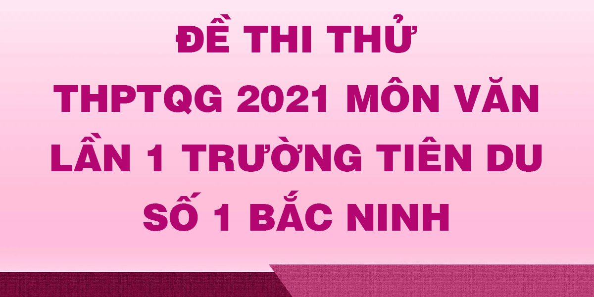 de-thi-thu-thptqg-2021-mon-van-lan-1-truong-tien-du-so-1-bac-ninh.png