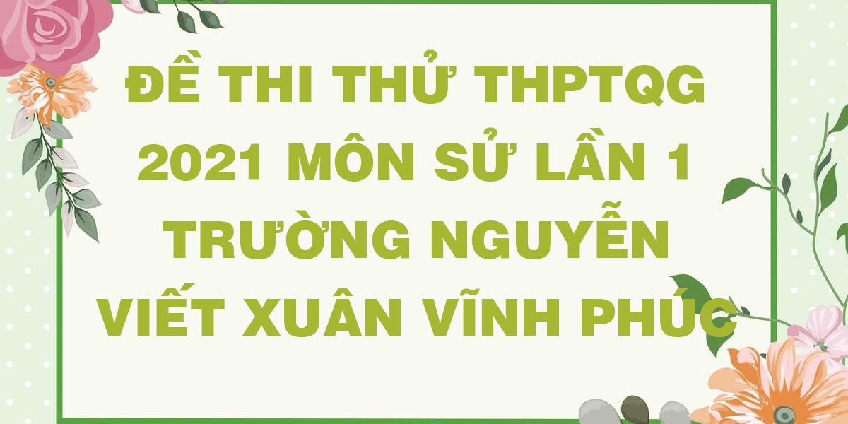 de-thi-thu-tn-thpt-quoc-gia-2021-mon-lich-su-lan-1-truong-nguyen-viet-xuan-vinh-phuc.png