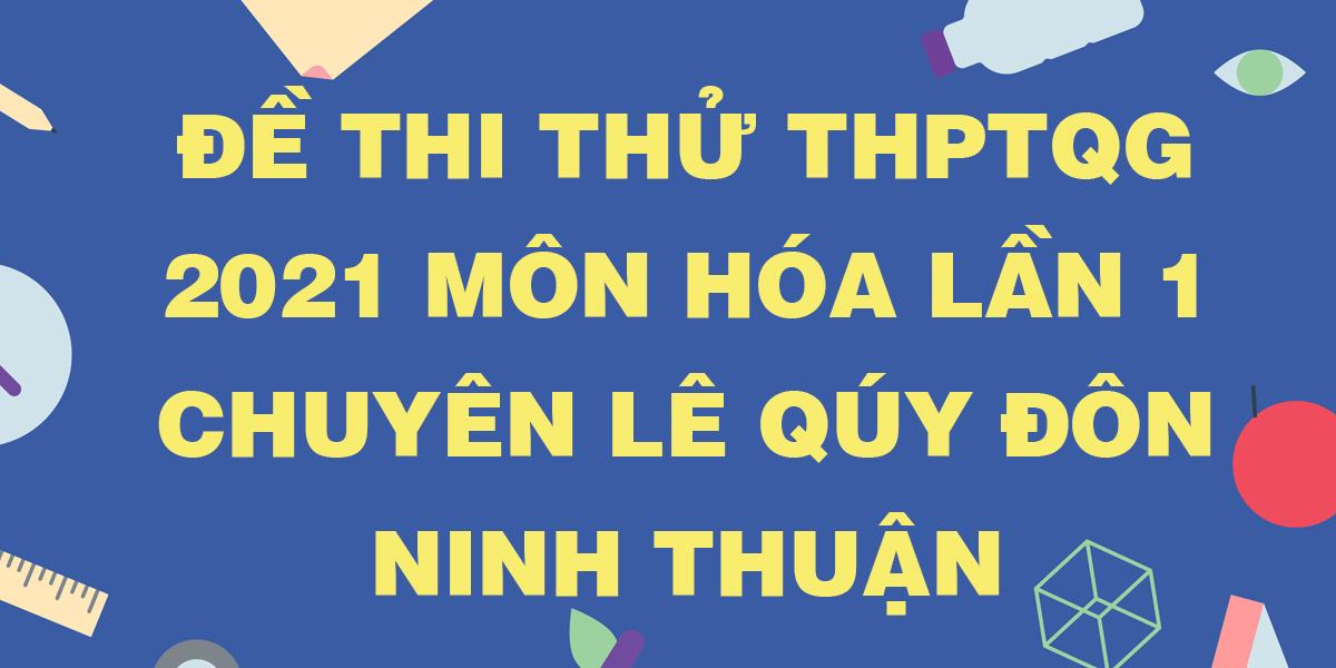 de-thi-thu-tn-thpt-quoc-gia-2021-mon-hoa-lan-1-chuyen-le-quy-don-ninh-thuan.png