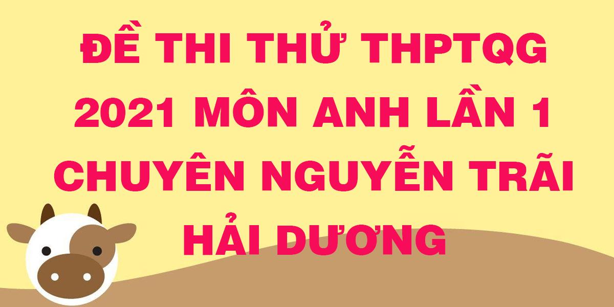 de-thi-thu-tn-thpt-quoc-gia-2021-mon-anh-lan-1-chuyen-nguyen-trai-hai-duong.png