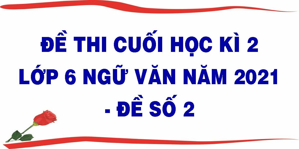 de-thi-cuoi-hoc-ki-2-lop-6-ngu-van-nam-2021-de-so-2.png