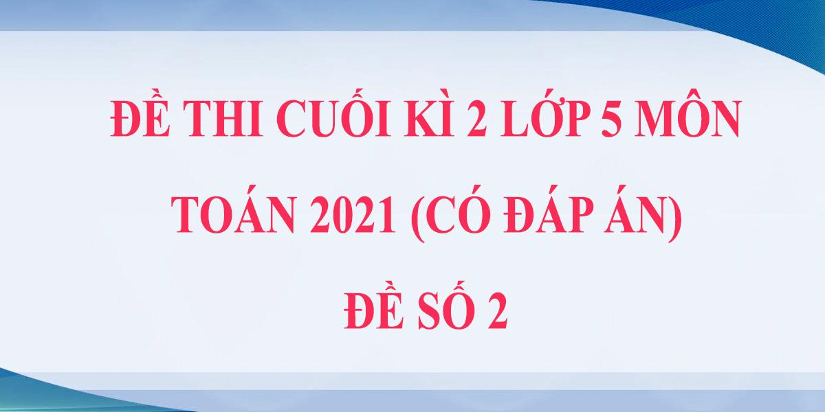 de-thi-cuoi-hoc-ki-2-lop-5-mon-toan-2021-co-dap-an-de-so-2.png