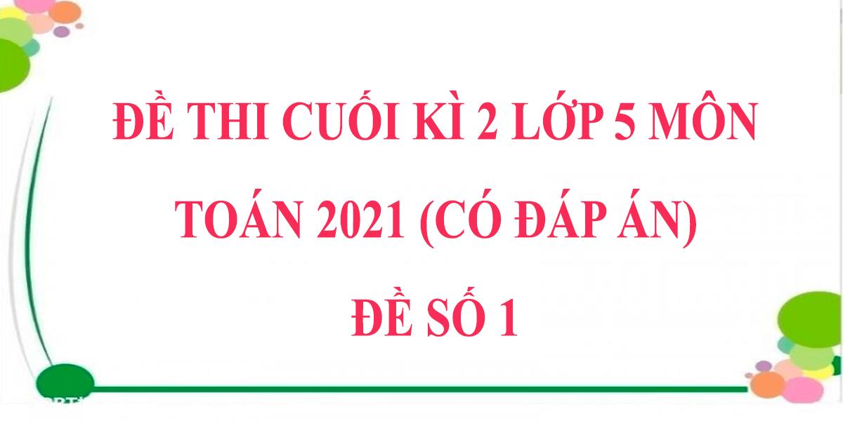 de-thi-cuoi-hoc-ki-2-lop-5-mon-toan-co-dap-an-2021-de-so-1.png