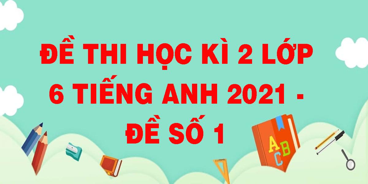 de-thi-hoc-ki-2-lop-6-tieng-anh-2021-de-so-1.png