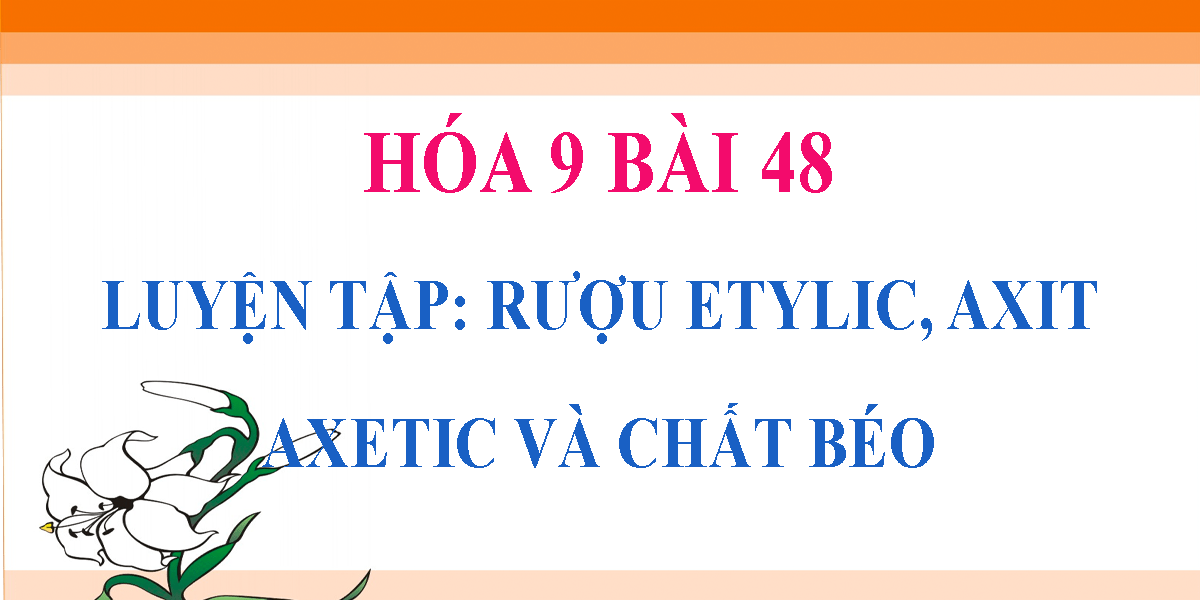 giai-hoa-9-bai-48-luyen-tap-ruou-etylic-axit-axetic-va-chat-beo.png