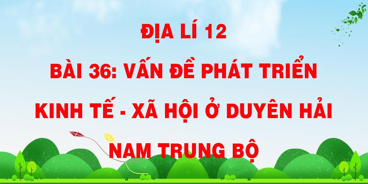 dia-li-12-bai-36-van-de-phat-trien-kinh-te-xa-hoi-o-duyen-hai-nam-trung-bo.png