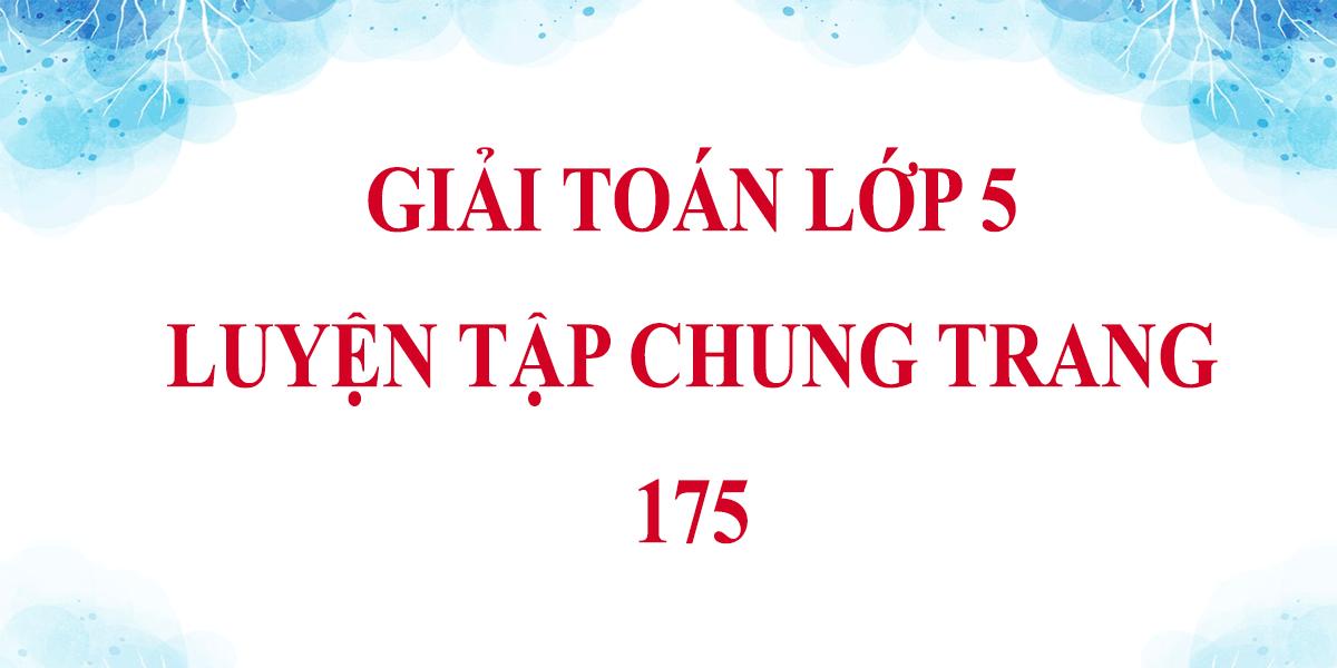 giai-bai-tap-toan-lop-5-trang-175-luyen-tap-chung.png
