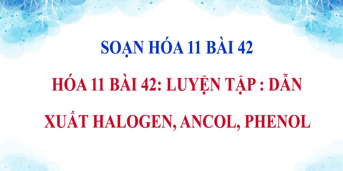 giai-hoa-11-bai-42-luyen-tap-dan-xuat-halogen-ancol-phenol.png