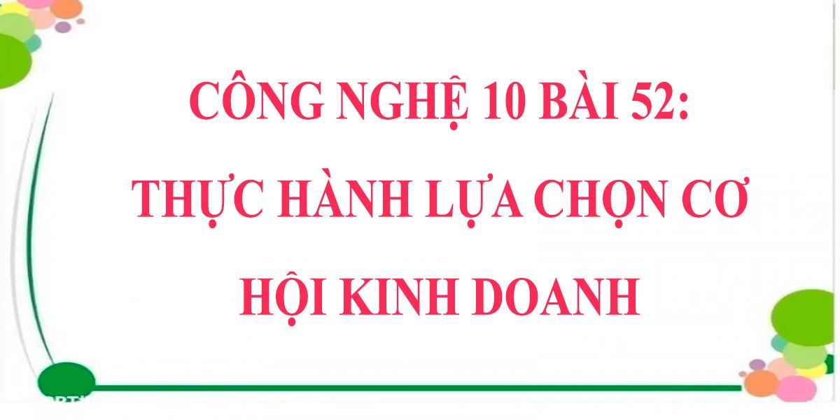 giai-cong-nghe-10-bai-52-thuc-hanh-lua-chon-co-hoi-kinh-doanh.png