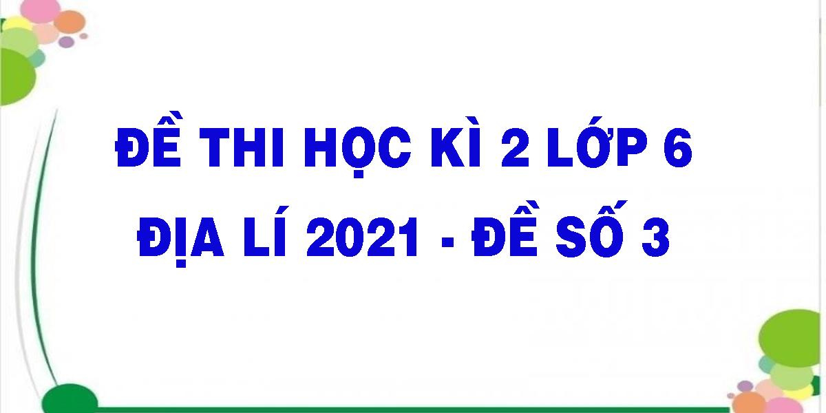 de-thi-hoc-ki-2-lop-6-dia-li-2021-de-so-3.png