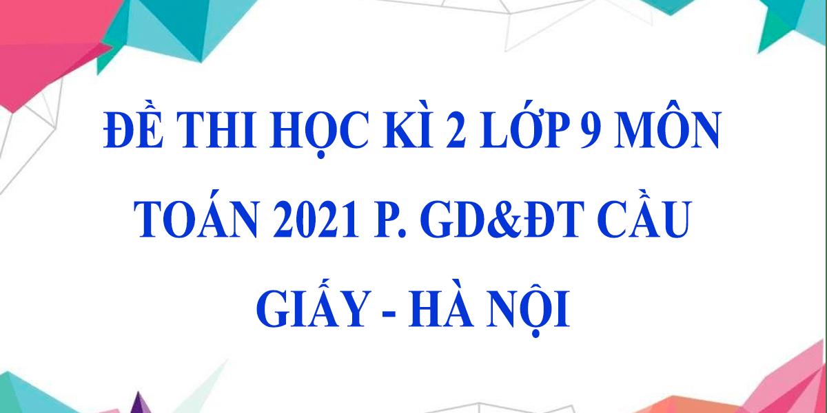 de-thi-hoc-ki-2-lop-9-mon-toan-2021-phong-gddt-cau-giay-ha-noi-1.png