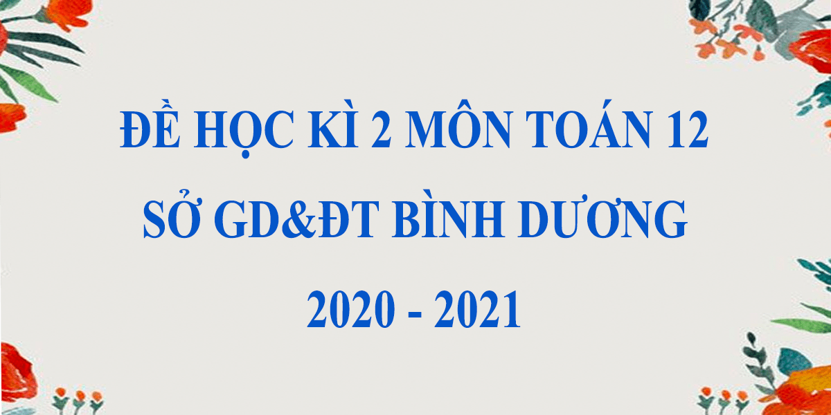 de-thi-hoc-ki-2-lop-12-mon-toan-2021-so-gddt-tinh-binh-duong-8.png