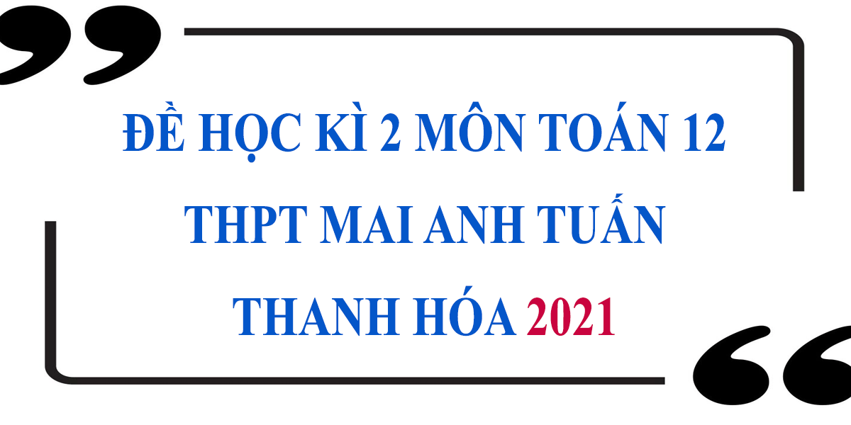 de-thi-hoc-ki-2-lop-12-mon-toan-2021-thpt-mai-anh-tuan-thanh-hoa-9.png