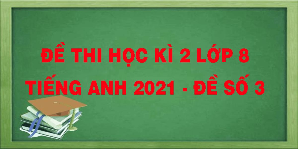 de-thi-hoc-ki-2-lop-8-tieng-anh-2021-de-so-3.png
