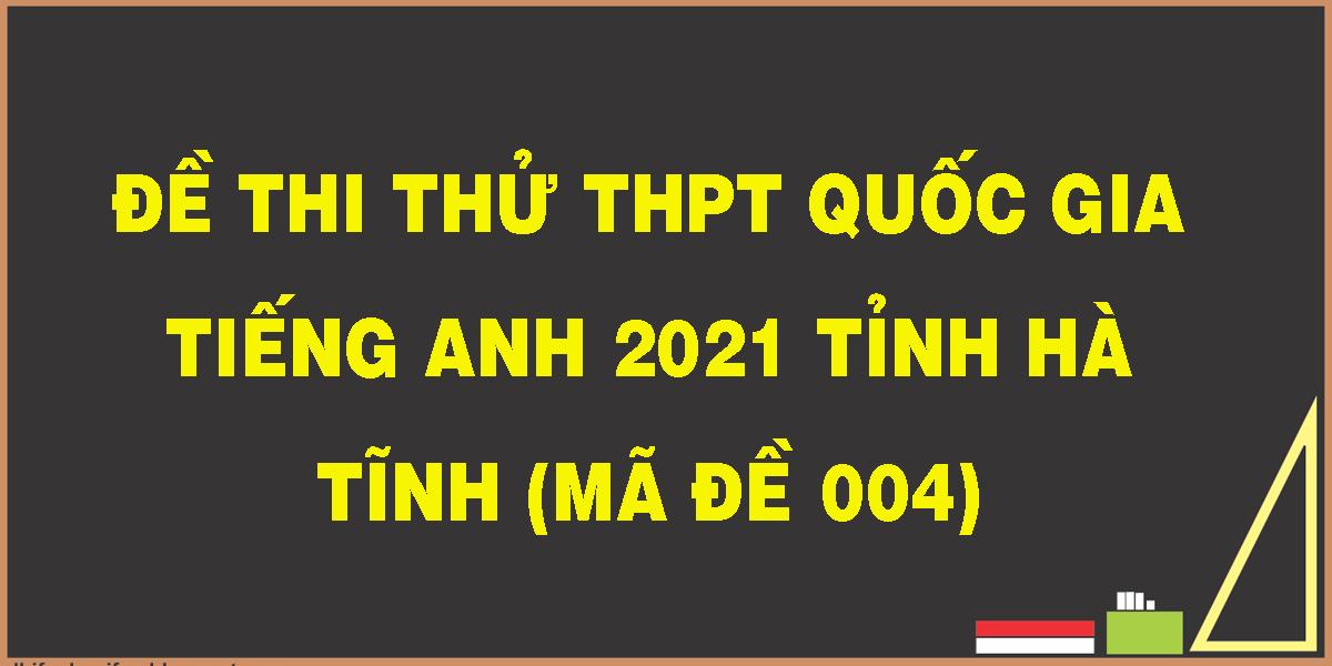 de-thi-thu-thpt-quoc-gia-tieng-anh-2021-tinh-ha-tinh-ma-de-004-1.png