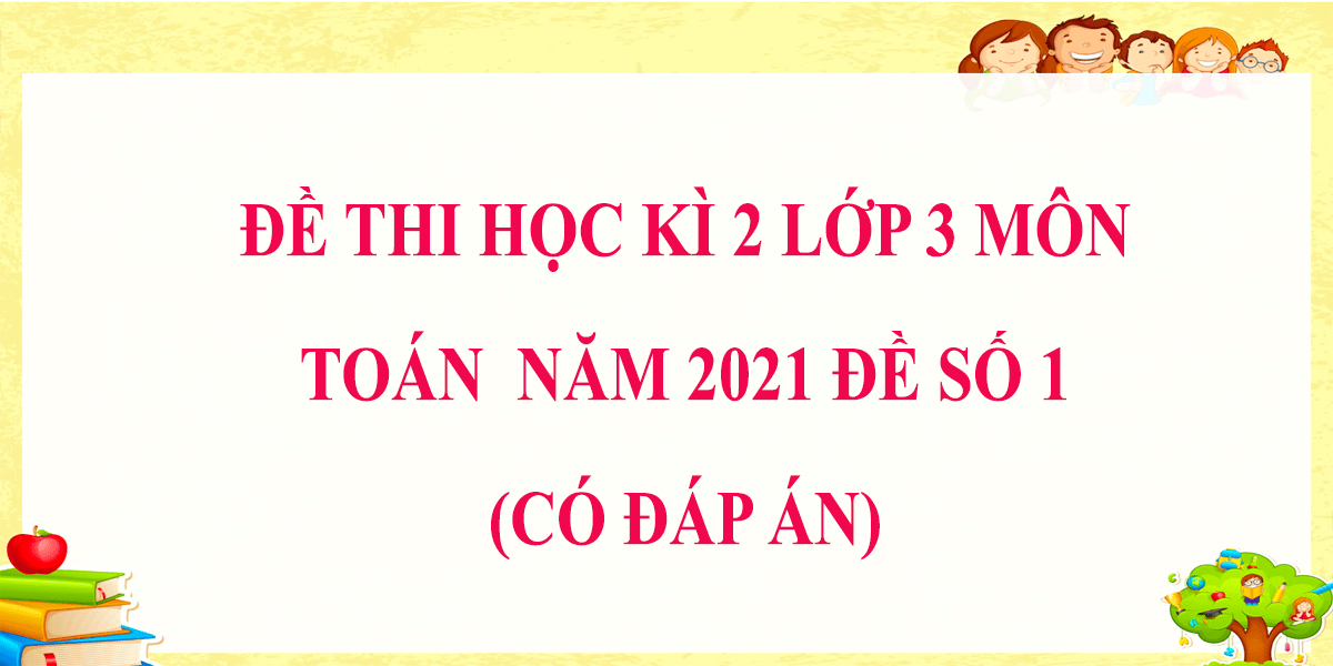 de-thi-hoc-ki-2-lop-3-mon-toan-co-dap-an-nam-2021-de-so-1.png