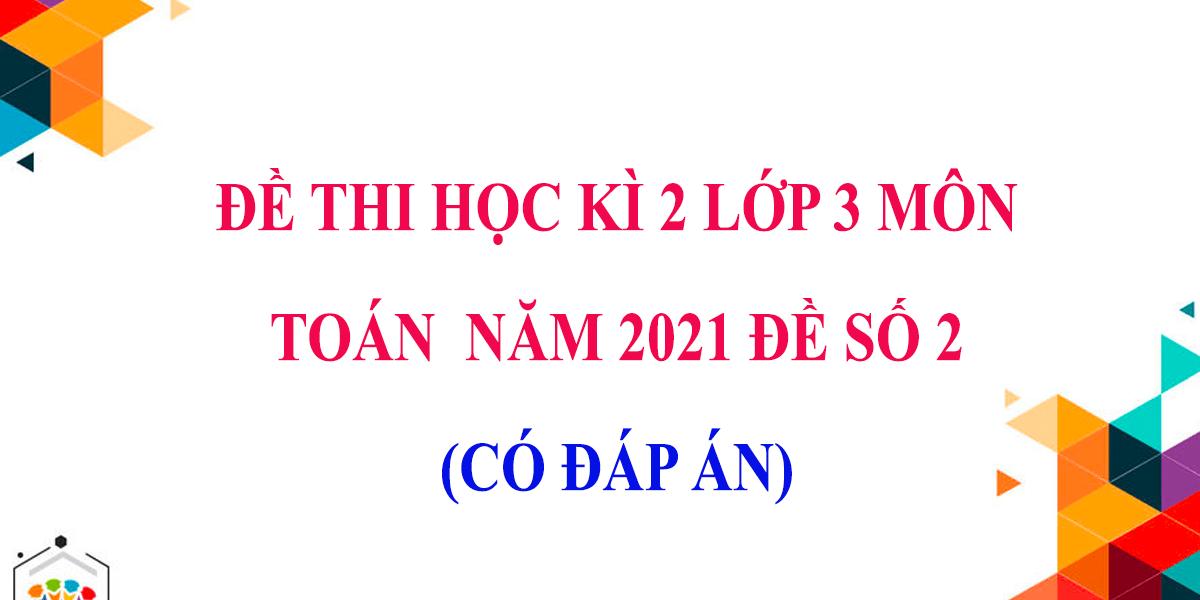 de-thi-hoc-ki-2-lop-3-mon-toan-co-dap-an-nam-2021-de-so-2.png