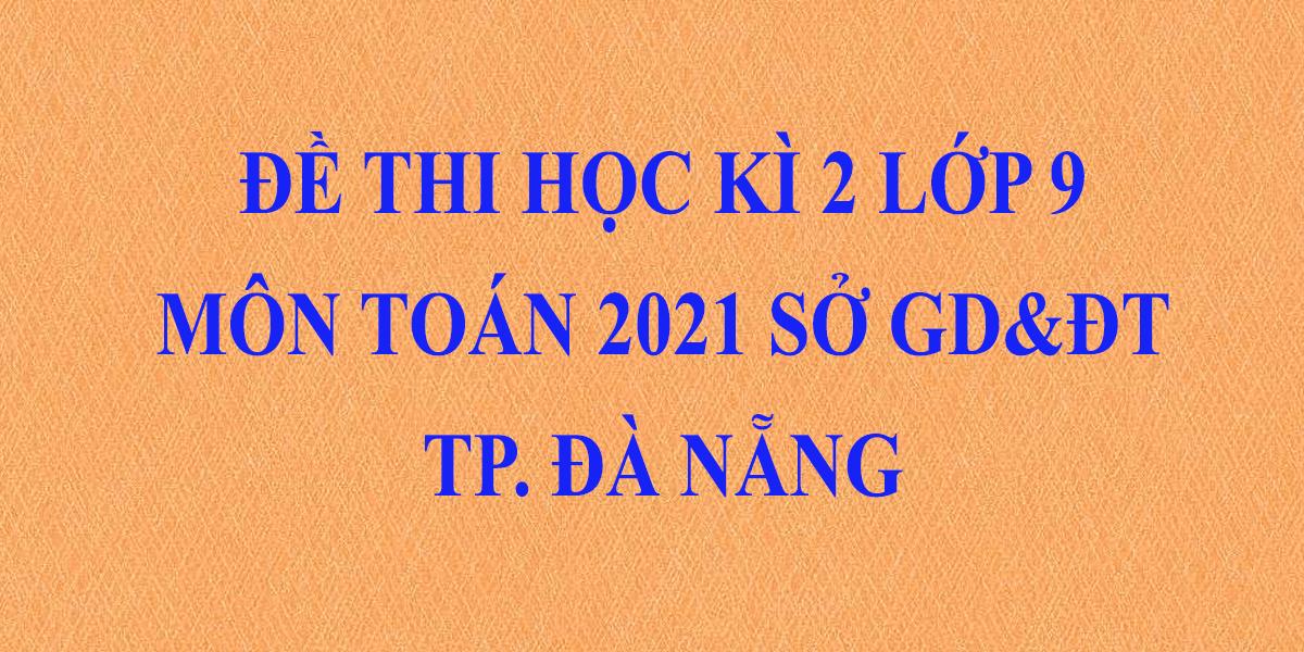 de-thi-hoc-ki-2-lop-9-mon-toan-2021-co-dap-an-so-gddt-thanh-pho-da-nang-3.png