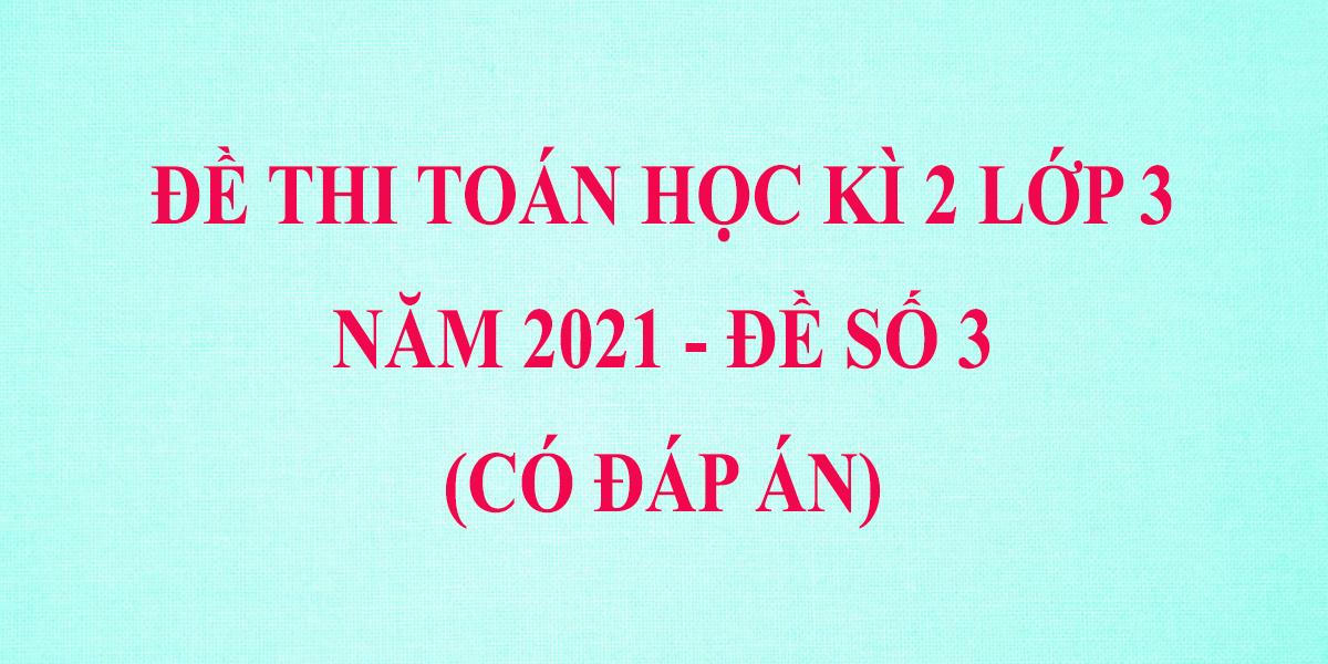 de-thi-hoc-ki-2-lop-3-mon-toan-co-dap-an-nam-2021-de-so-3.png