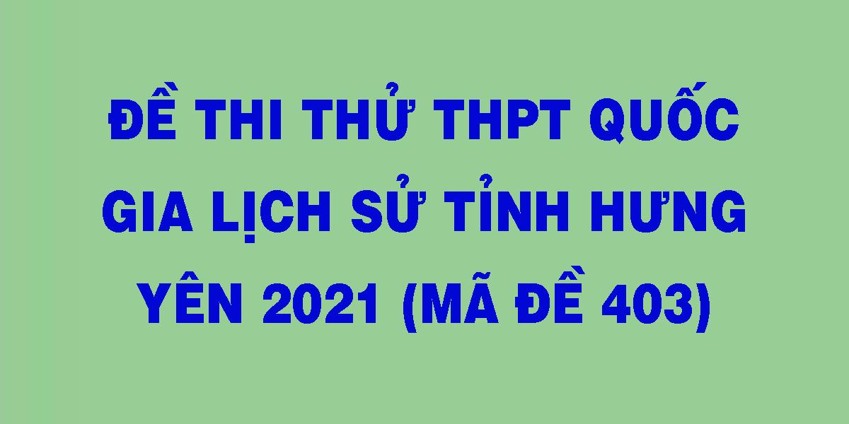 de-thi-thu-thpt-quoc-gia-lich-su-tinh-hung-yen-2021-ma-de-403.png