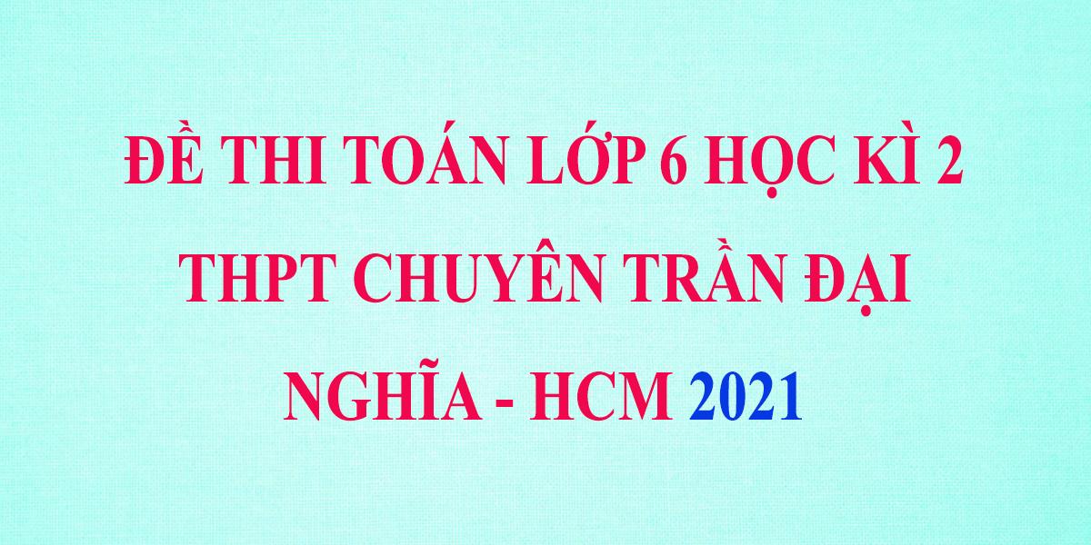 de-thi-toan-lop-6-hoc-ki-2-nam-2021-truong-thpt-chuyen-tran-dai-nghia-ho-chi-minh-1.png