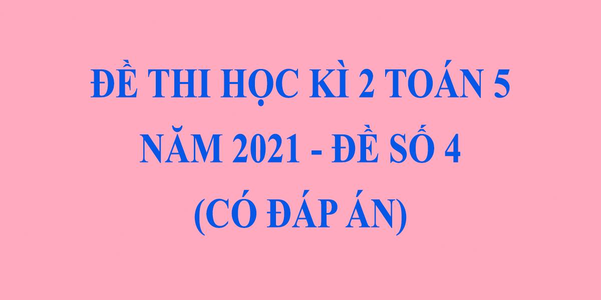 de-thi-cuoi-hoc-ki-2-lop-5-mon-toan-2021-co-dap-an-de-so-4.png