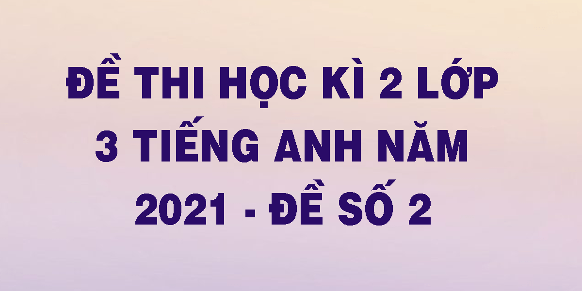 de-thi-hoc-ki-2-lop-3-tieng-anh-nam-2021-de-so-2.png