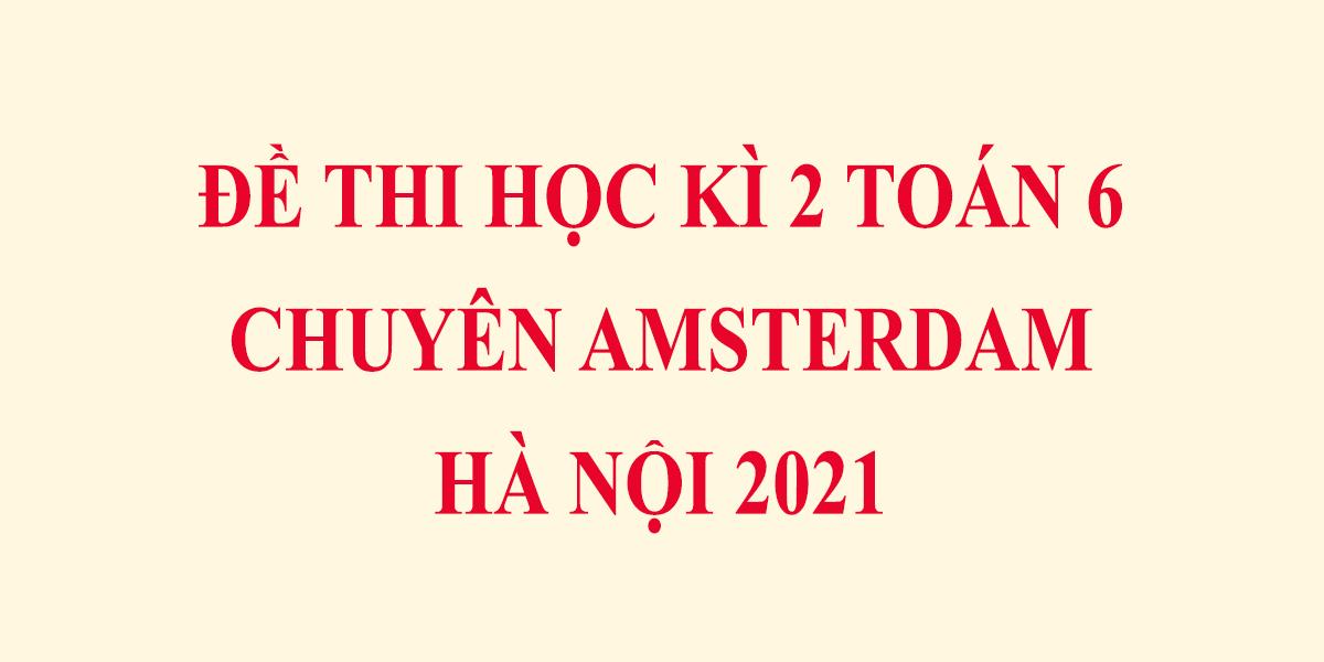 de-thi-toan-lop-6-hoc-ki-2-nam-2021-chuyen-amsterdam-ha-noi-1.png