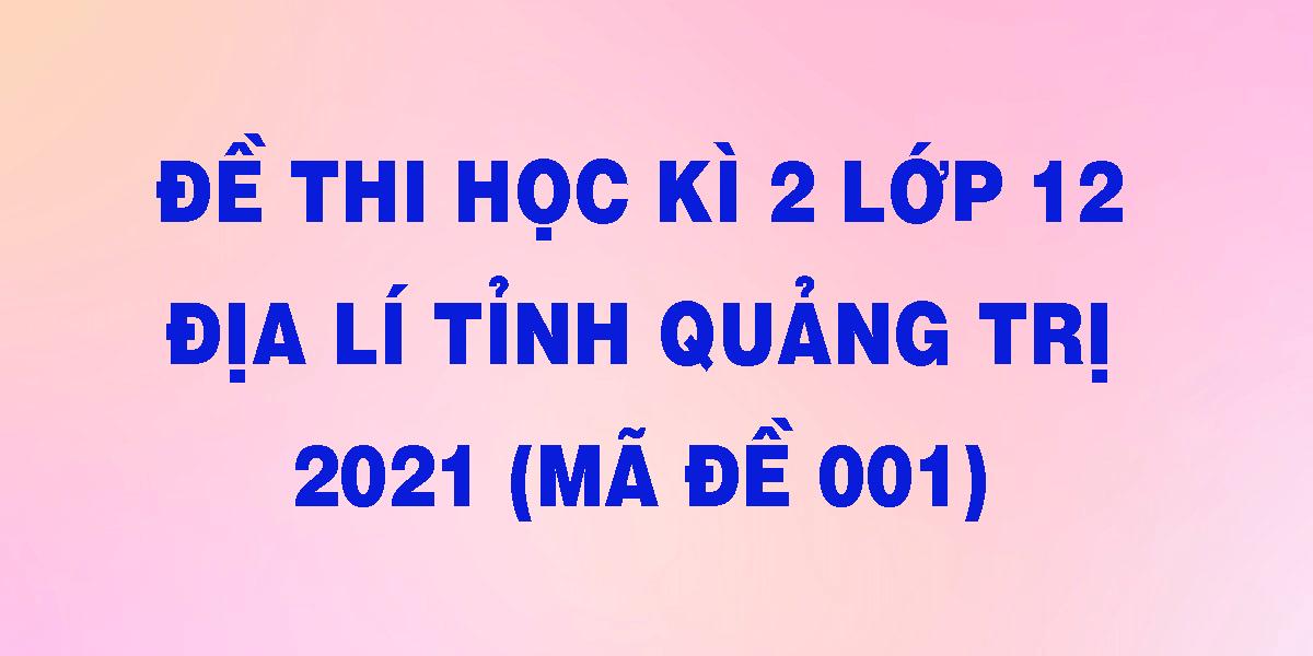 de-thi-hoc-ki-2-lop-12-dia-li-tinh-quang-tri-2021-ma-de-001.png