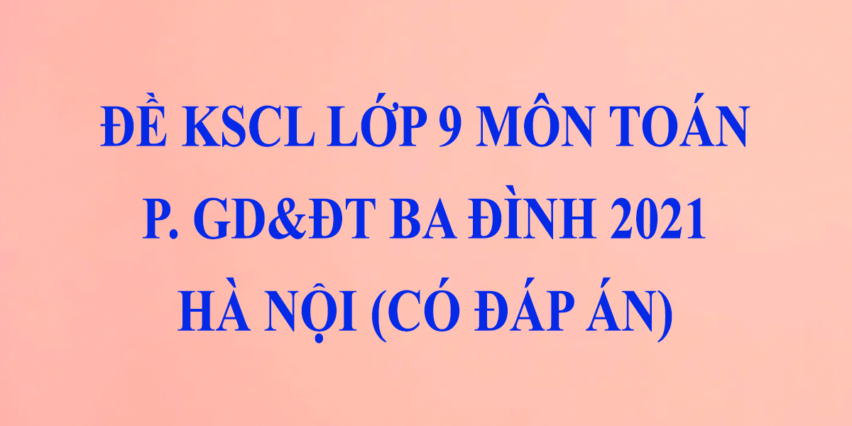 de-thi-khao-sat-lop-9-mon-toan-2021-co-dap-an-phong-gddt-quan-ba-dinh-ha-noi-1.png