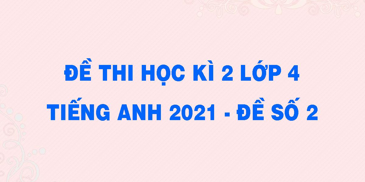 de-thi-hoc-ki-2-lop-4-tieng-anh-2021-de-so-2.png