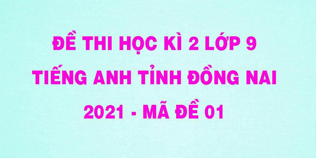 de-thi-hoc-ki-2-lop-9-tieng-anh-tinh-dong-nai-2021-ma-de-01.png
