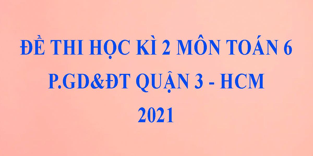 de-thi-toan-lop-6-hoc-ki-2-nam-2021-phong-gddt-quan-3-thanh-pho-ho-chi-minh-1.png