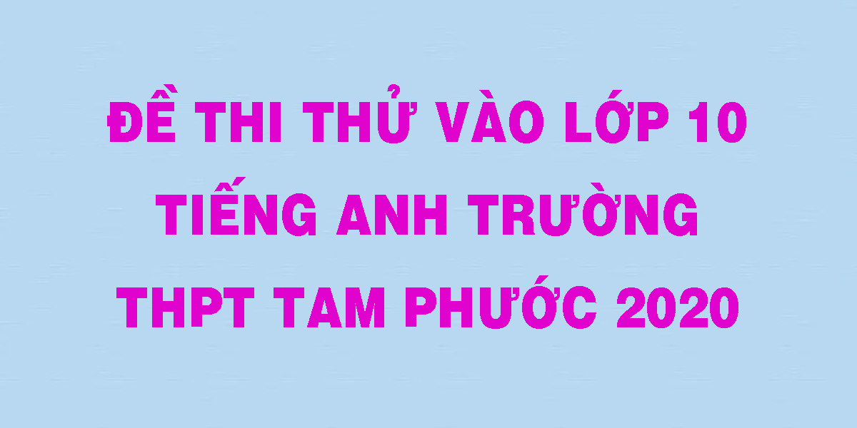 de-thi-thu-vao-lop-10-tieng-anh-truong-thpt-tam-phuoc-2020.png