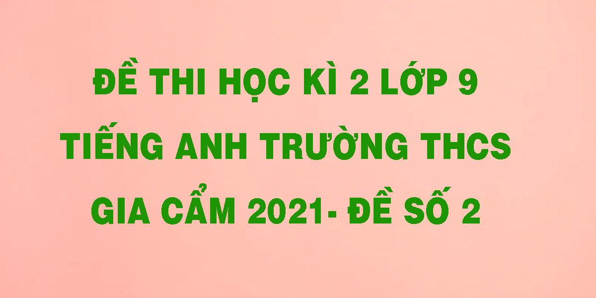 de-thi-hoc-ki-2-lop-9-tieng-anh-truong-thcs-gia-cam-2021-de-so-2.png