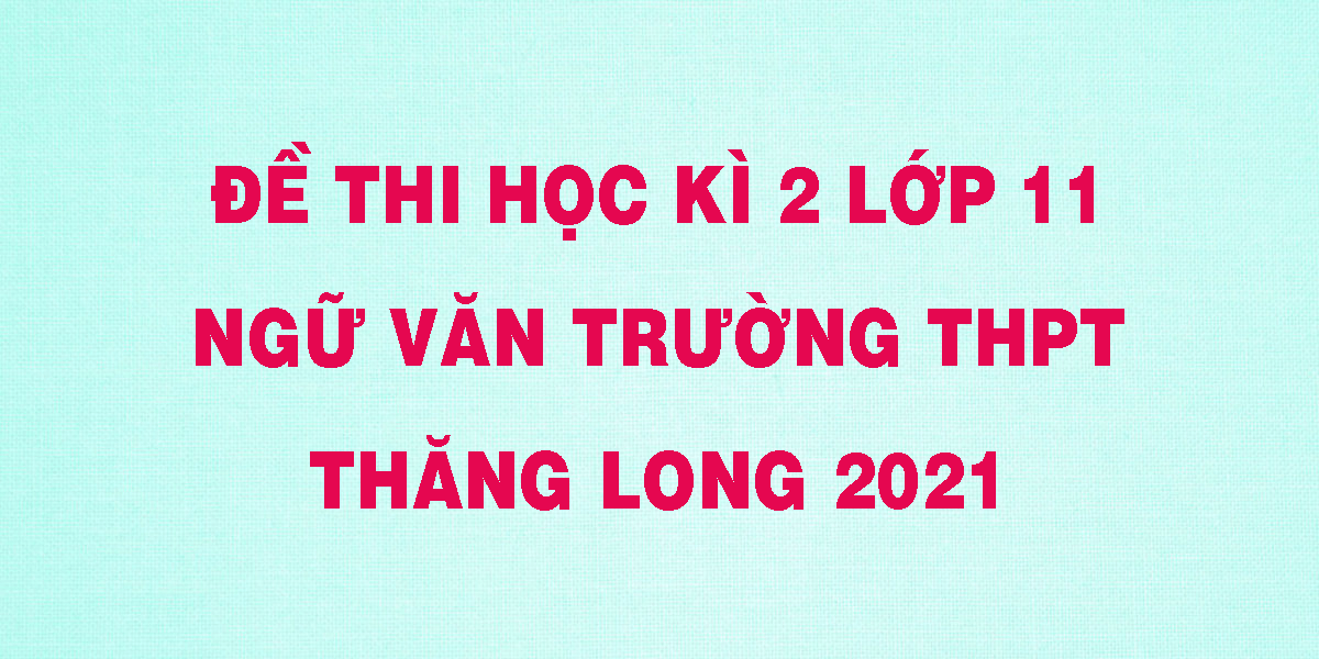 de-thi-hoc-ki-2-lop-11-ngu-van-truong-thpt-thang-long-2021.png