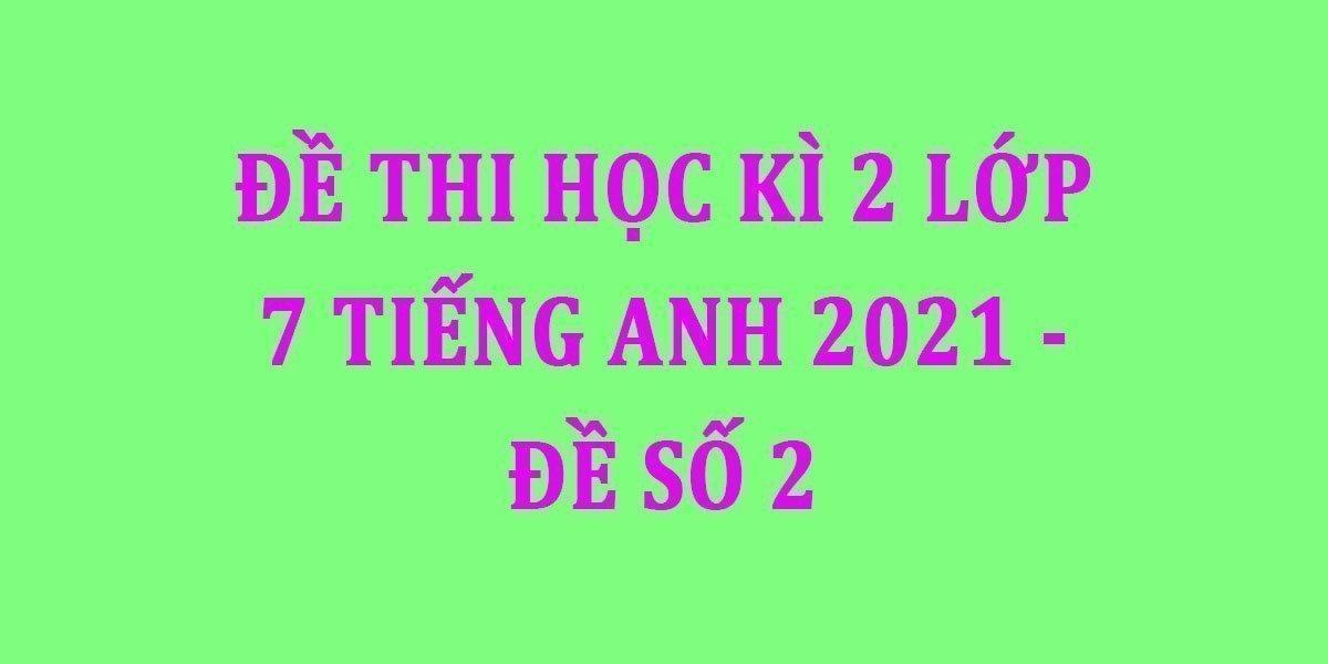 de-thi-hoc-ki-2-lop-7-tieng-anh-2021-de-so-2.jpg