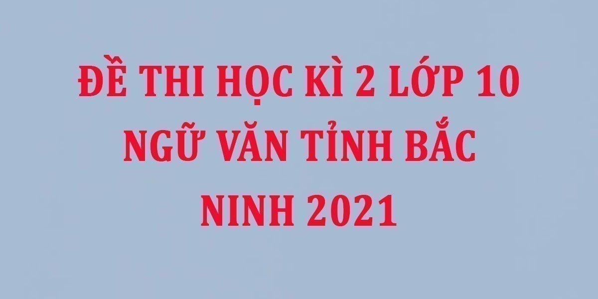 de-thi-hoc-ki-2-lop-10-ngu-van-tinh-bac-ninh-2021--2.jpg