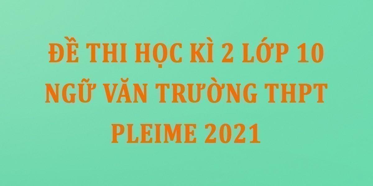 de-thi-hoc-ki-2-lop-10-ngu-van-truong-thpt-pleime-2021.jpg