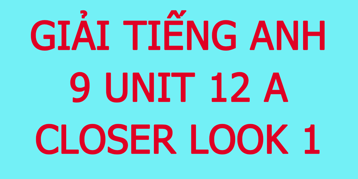 giai-tieng-anh-9-unit-12-a-closer-looo.png