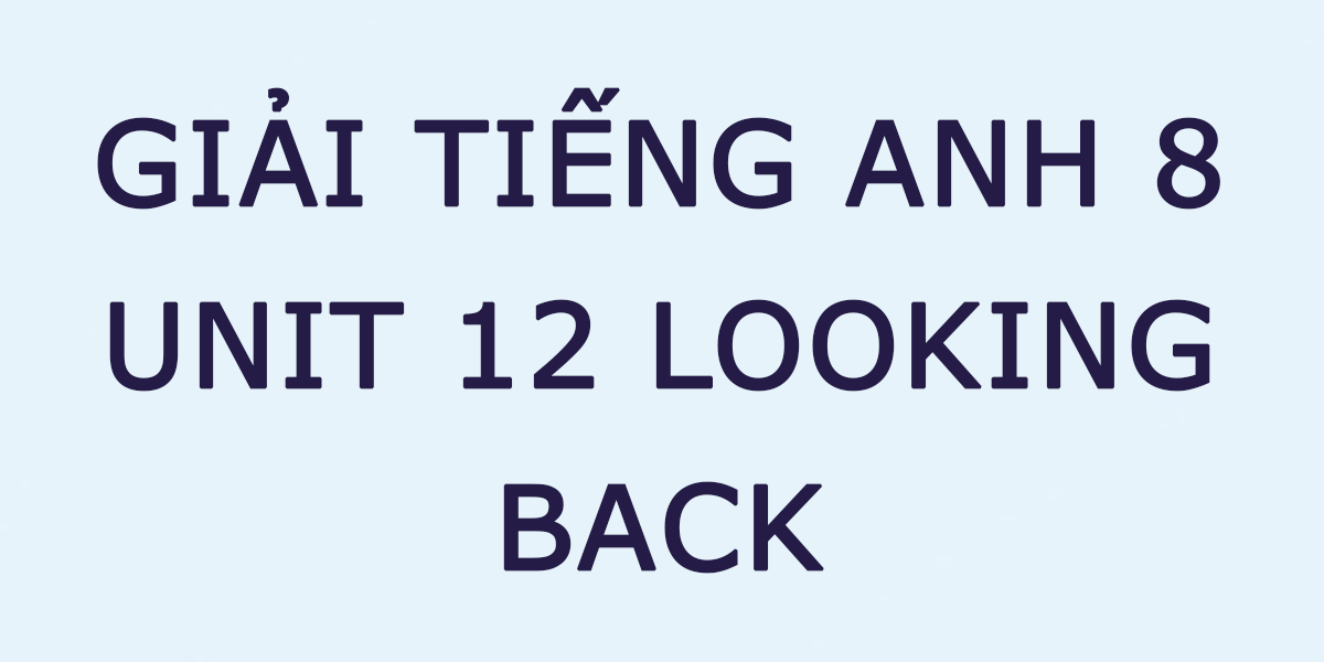 giai-unit-12-tieng-anh-8-looking-back.png