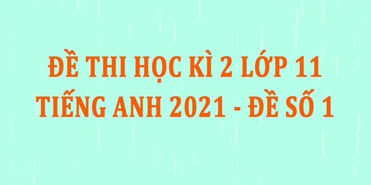 de-thi-hoc-ki-2-lop-11-tieng-anh-2021-de-so-1.jpg