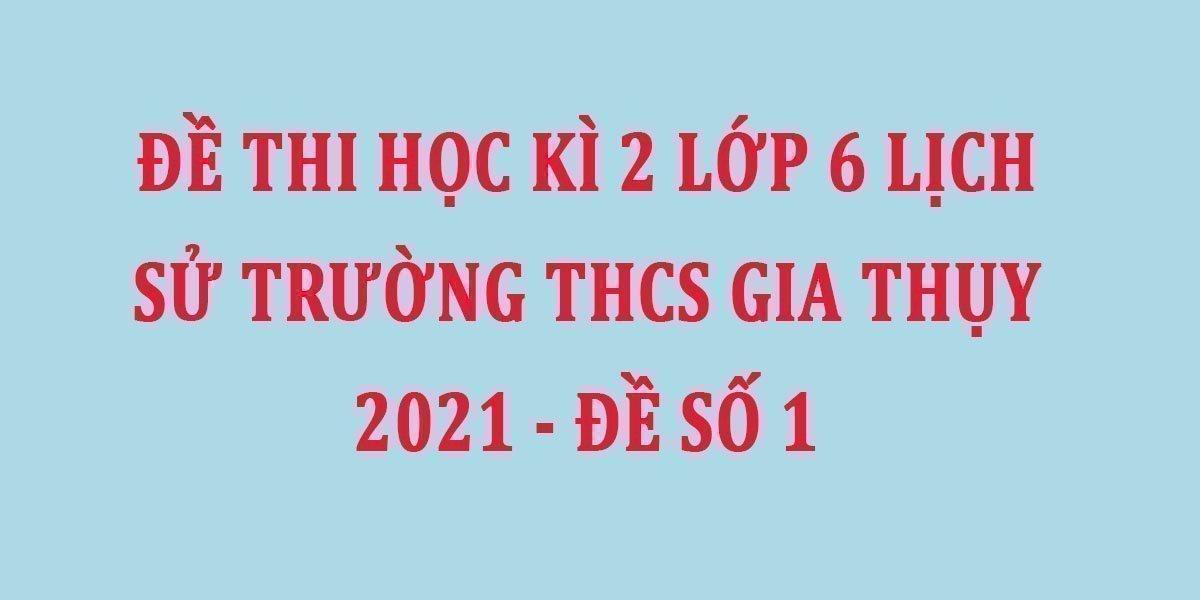 de-thi-hoc-ki-2-lop-6-lich-su-truong-thcs-gia-thuy-2021-de-so-1.jpg