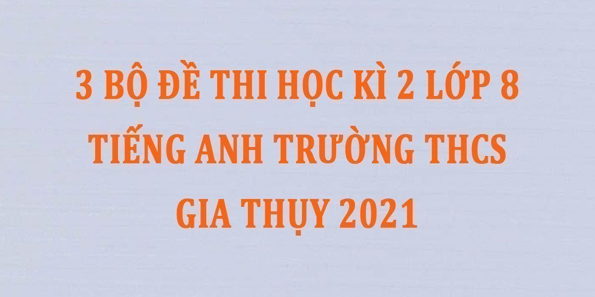 3-bo-de-thi-hoc-ki-2-lop-8-tieng-anh-truong-thcs-gia-thuy-2021.jpg