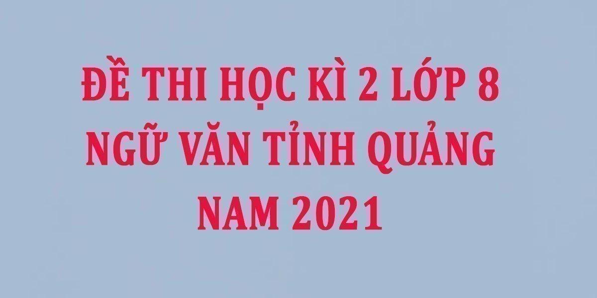 de-thi-hoc-ki-2-lop-8-ngu-van-tinh-quang-nam-2021--2.jpg