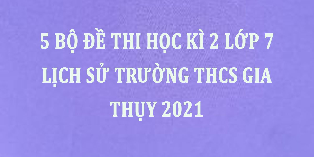 5-bo-de-thi-hoc-ki-2-lop-7-lich-su-truong-thcs-gia-thuy-2021.jpg