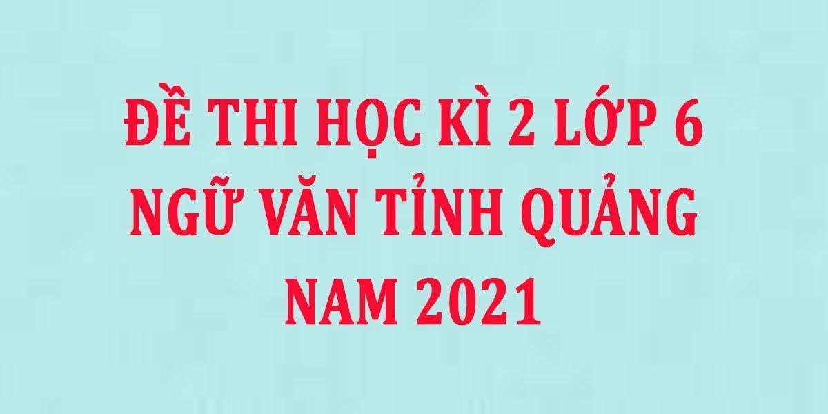 de-thi-hoc-ki-2-lop-6-ngu-van-tinh-quang-nam-2021--2.jpg