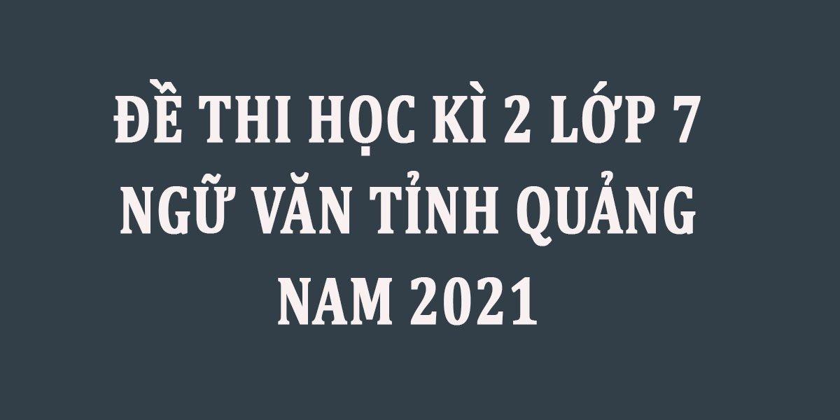de-thi-hoc-ki-2-lop-7-ngu-van-tinh-quang-nam-2021--2.jpg