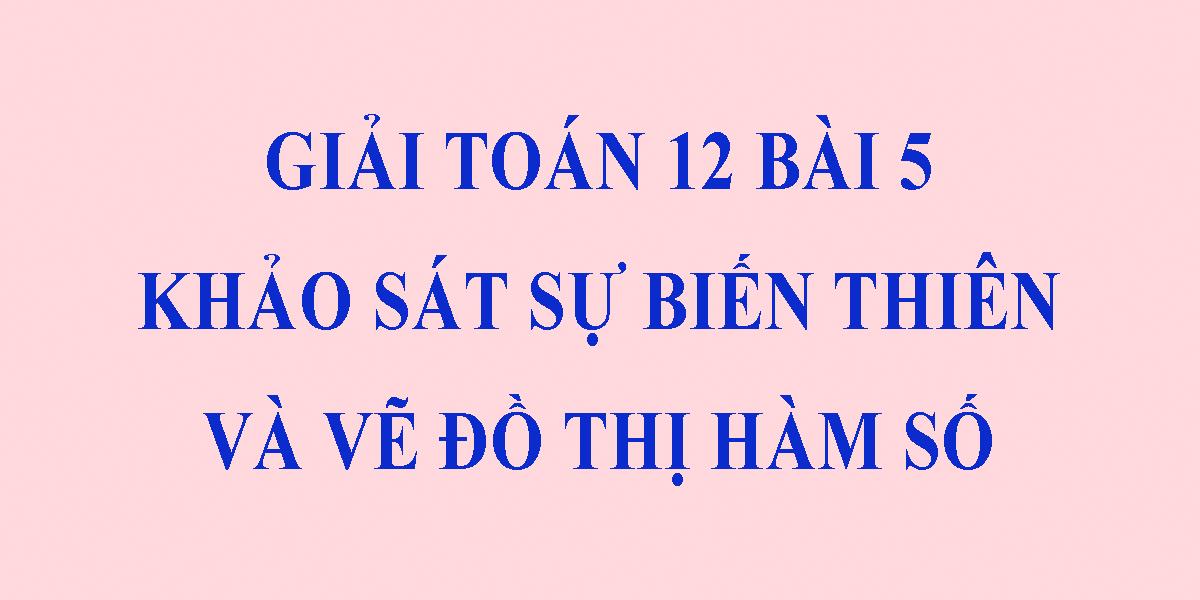 bai-5-khao-sat-su-bien-thien-va-ve-do-thi-ham-toan-lop-12.png